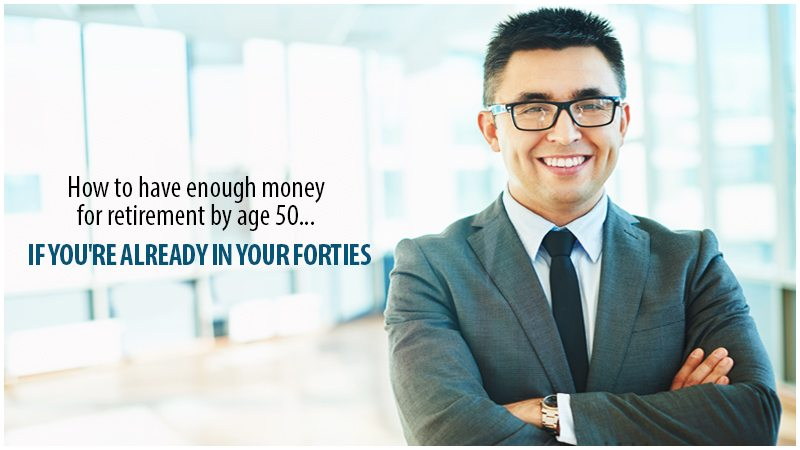 How To Have Enough Money For Retirement By Age 50…If You're Already In Your Forties.